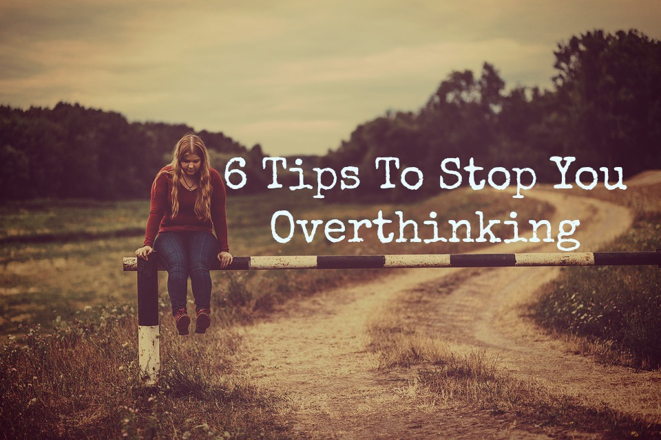 6 Tips To Stop You Overthinking