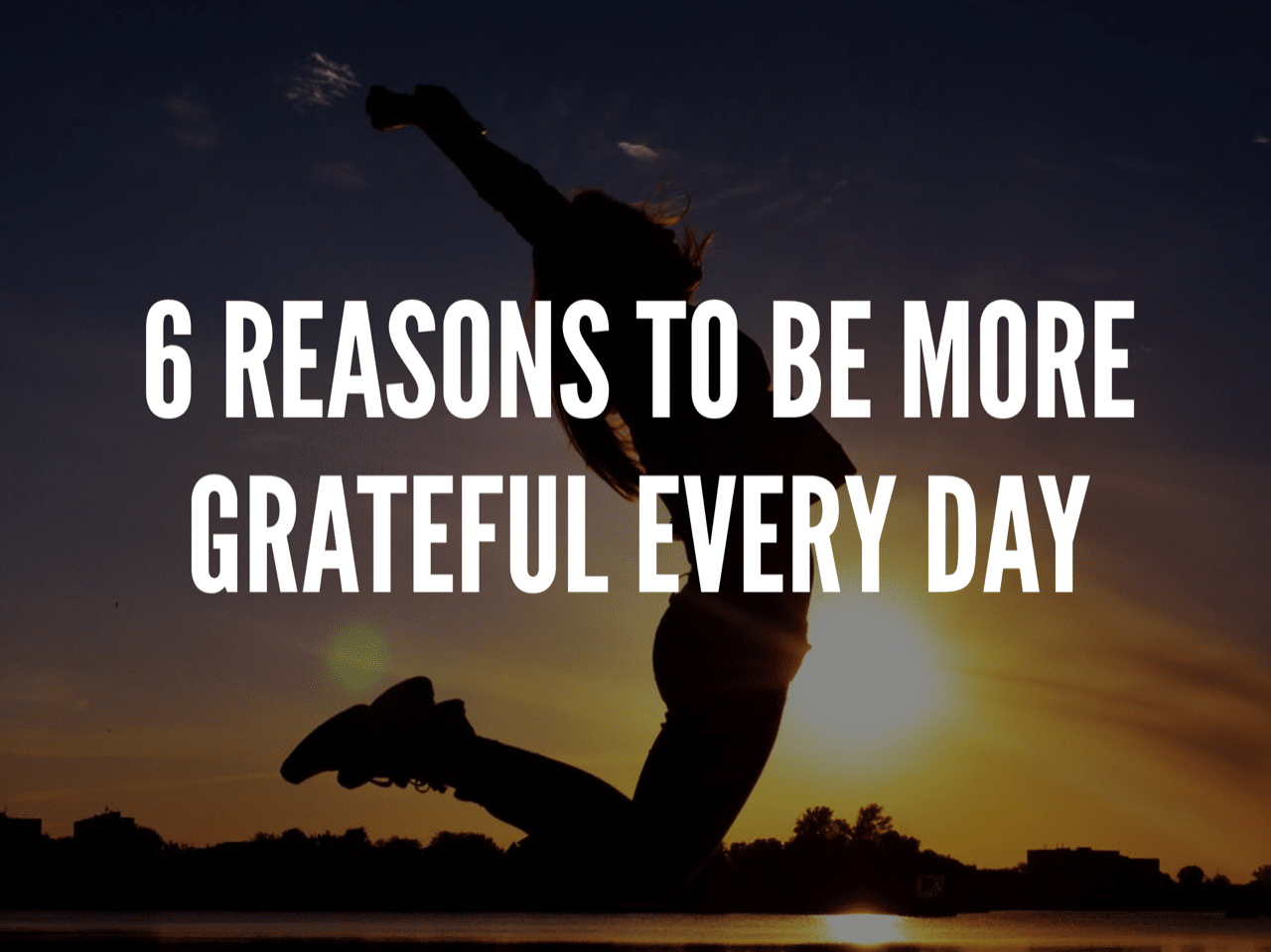 6 Reasons to Be More Grateful Every Day