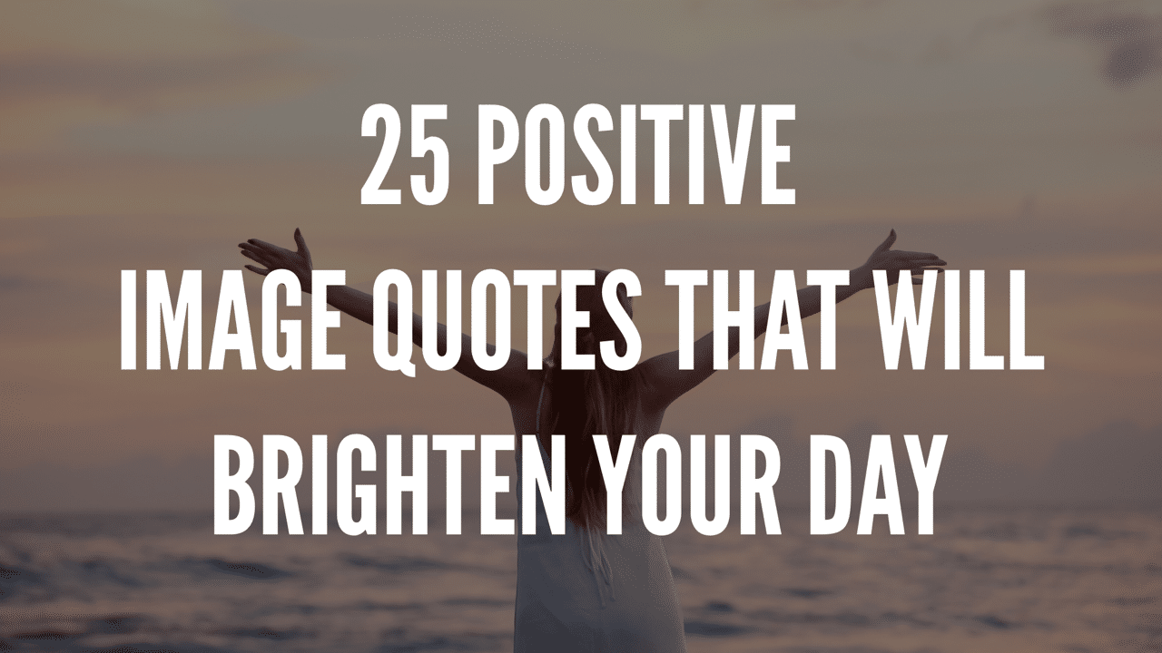 25 Positive Image Quotes That Will Brighten Your Day