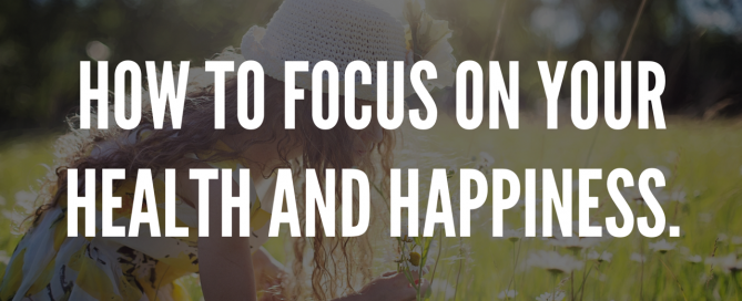 How To Focus on Your Health and Happiness