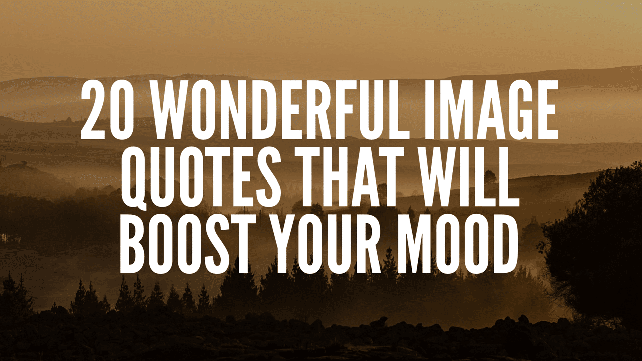 20 Wonderful Image Quotes That Will Boost Your Mood