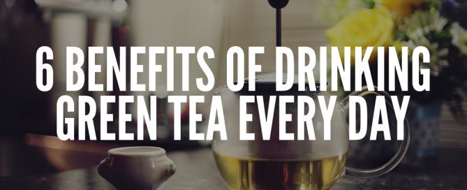 6 Benefits of Drinking Green Tea Everyday