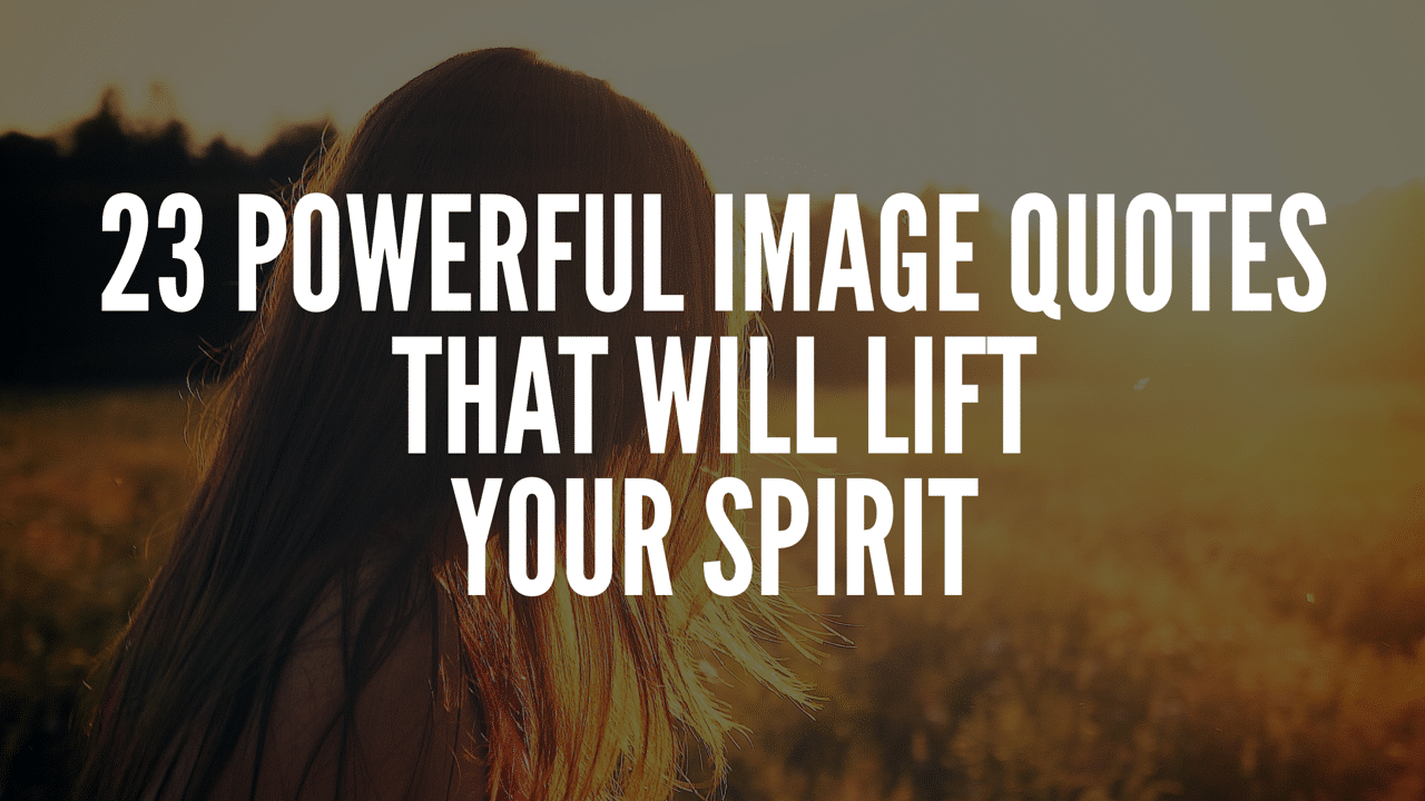 23 Powerful Image Quotes That Will Lift Your Spirit