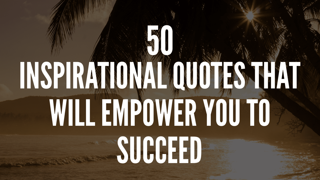 50 Inspirational Quotes That Will Empower You To Succeed