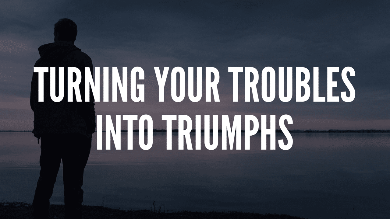Turning Your Troubles Into Triumphs