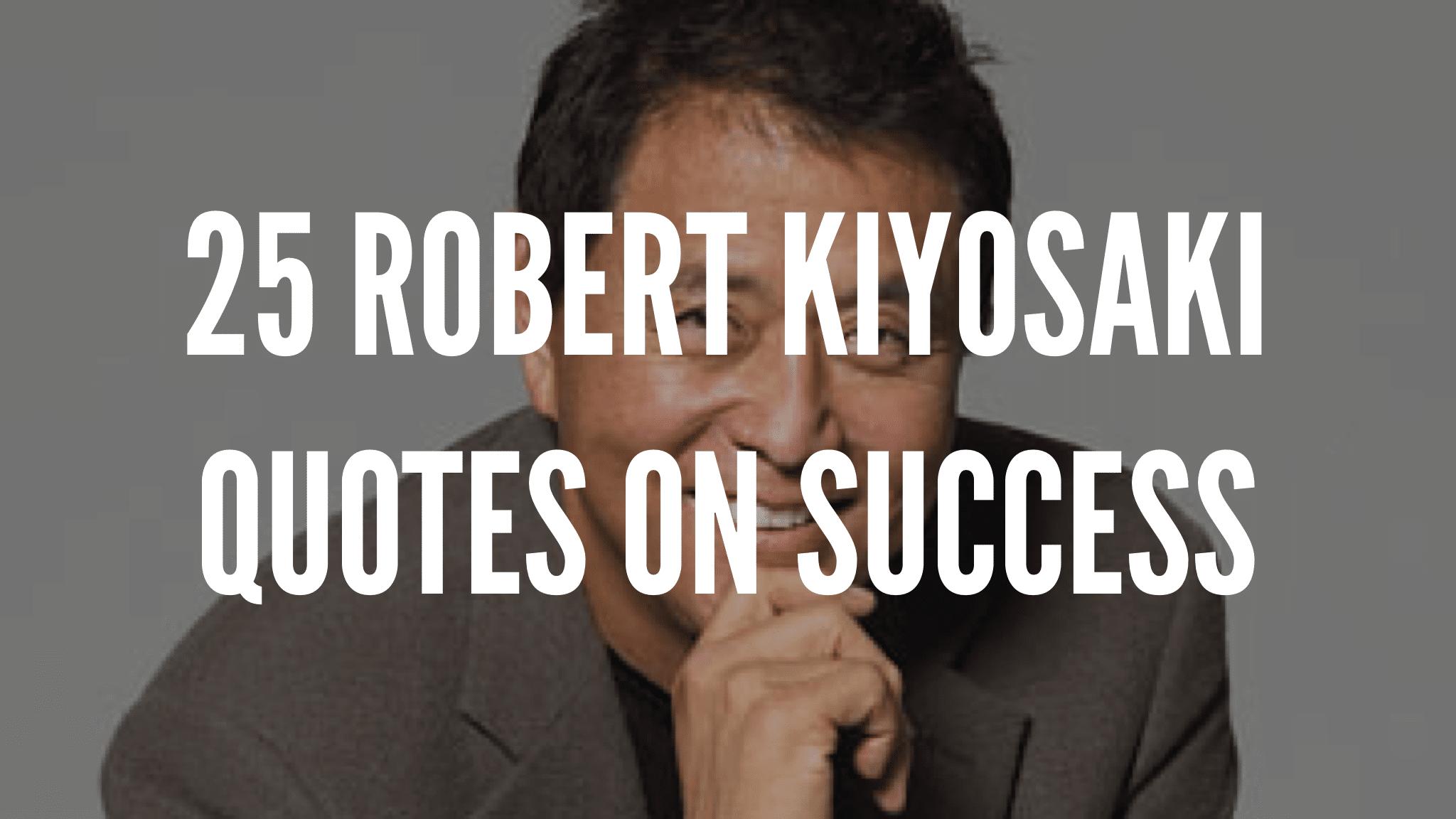 25 Robert Kiyosaki Quotes On Success