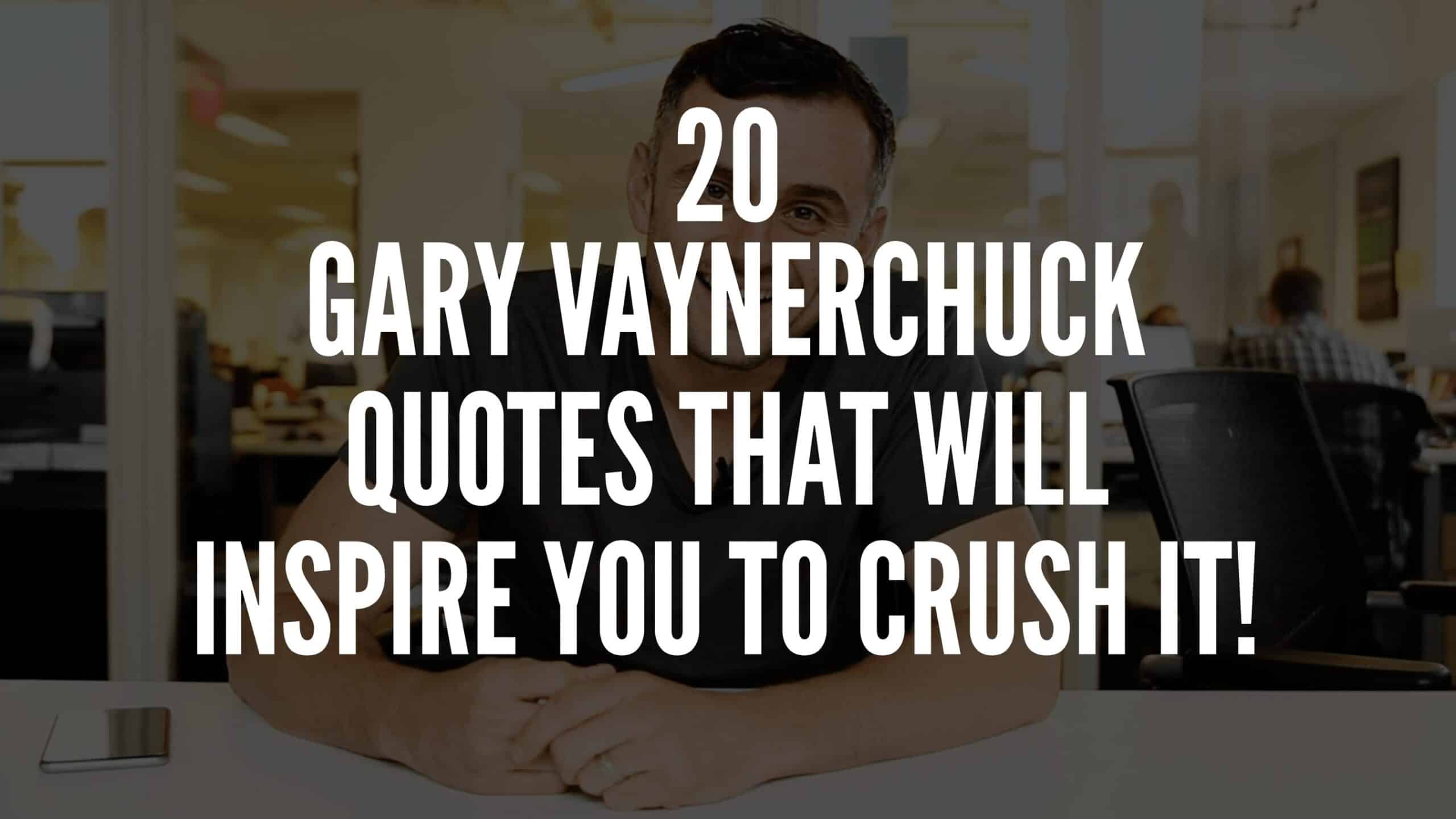 20 Gary Vaynerchuck Quotes That Will Inspire You To Crush It