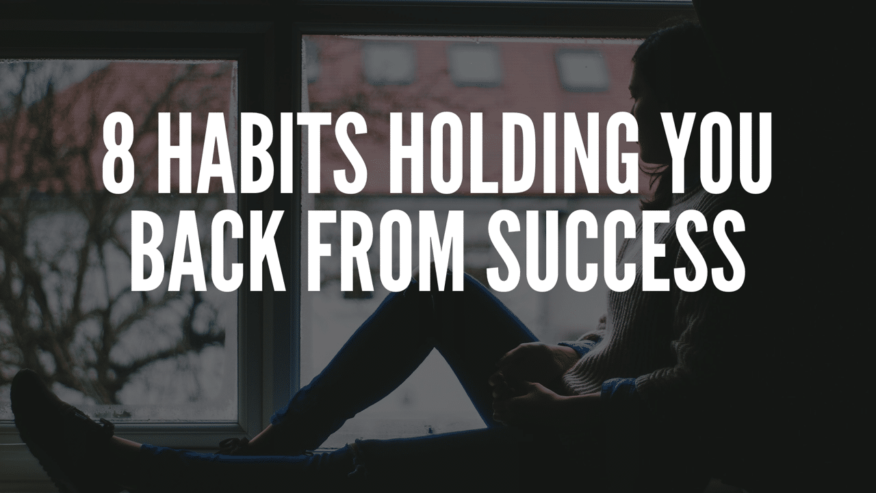 8 Habits Holding You Back From Success