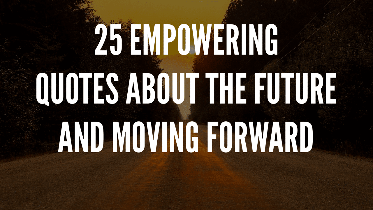 25 Empowering Quotes About The Future And Moving Forward