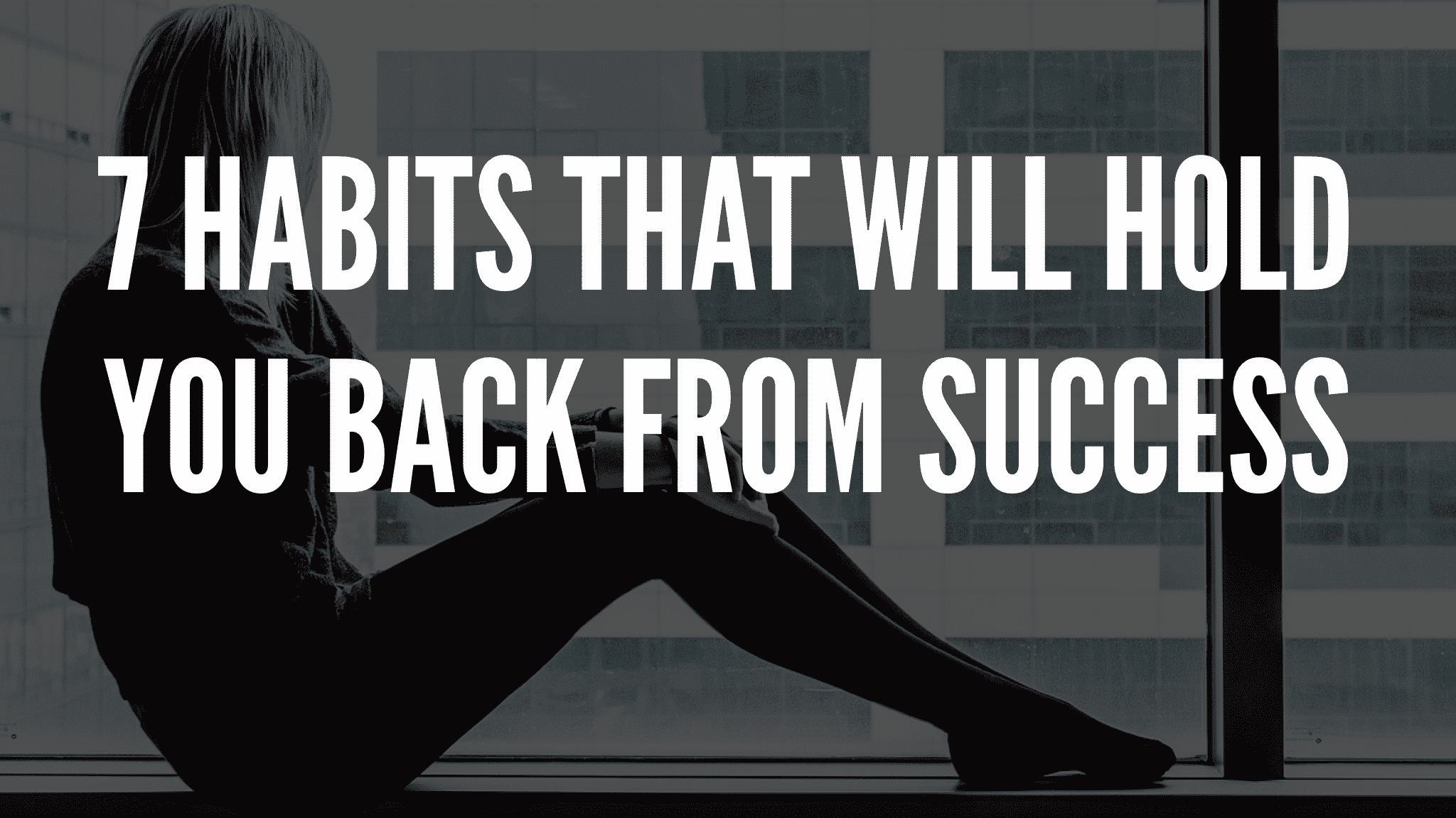 7 Habits That Will Hold You Back From Success