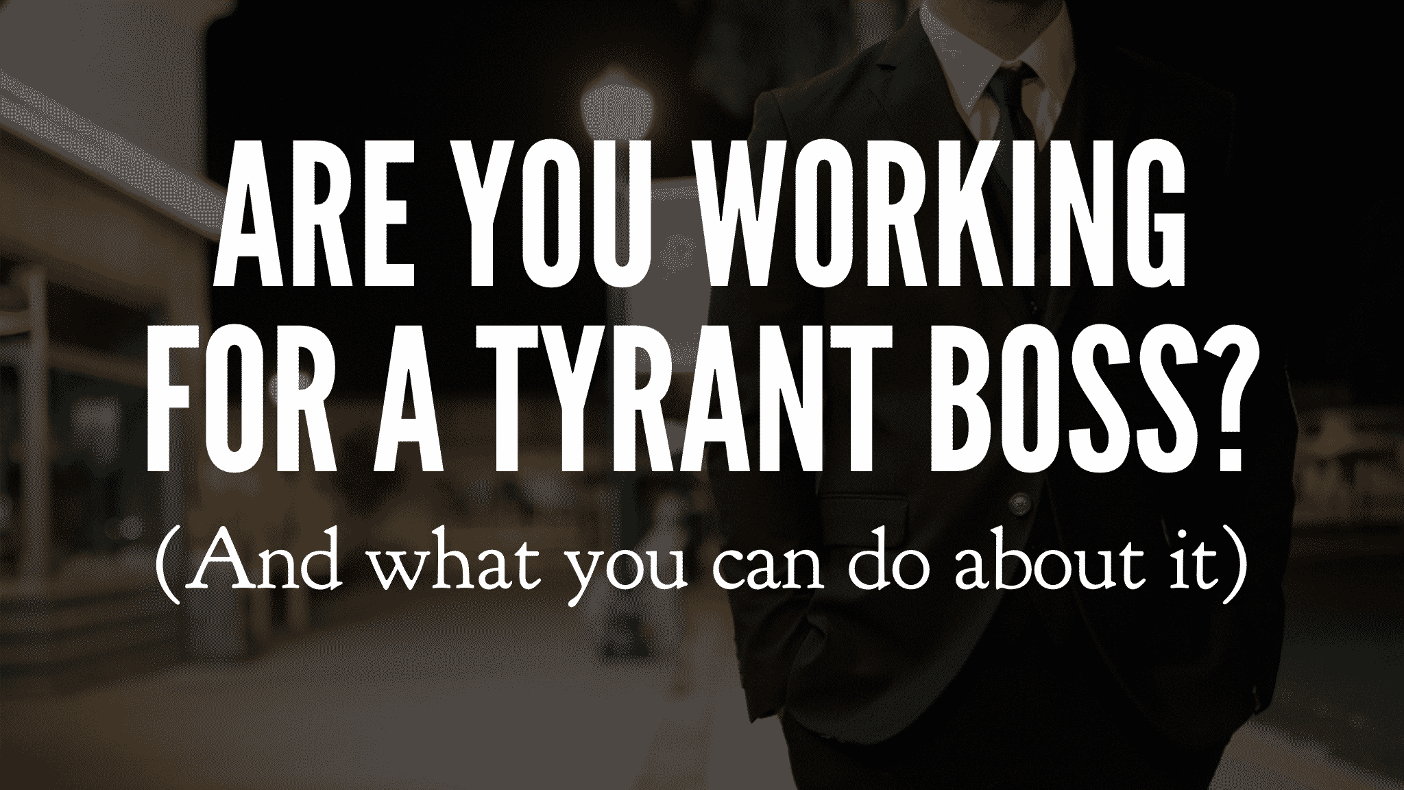 Are You Working For A Tyrant Boss? (And what you can do about it)